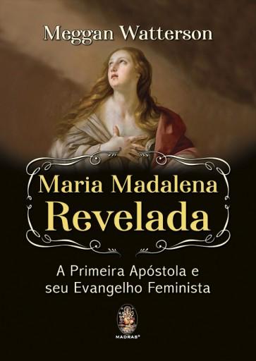 Maria Madalena Revelada A Primeira Apóstola e seu Evangelho Feminista