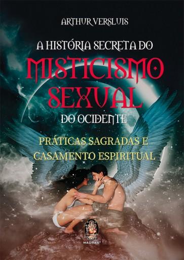 A História Secreta do Misticismo Sexual do Ocidente - Práticas Sagradas e Casamento Espiritual