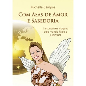 Com Asas de Amor e Sabedoria - Incríveis Viagens pelo Mundo Físico e Espiritual