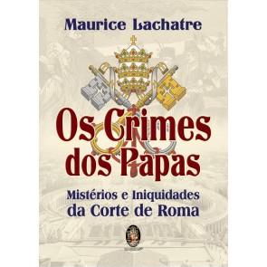 Os Crimes dos Papas - Mistérios e Iniquidades da Corte de Roma