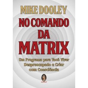 No Comando da Matrix - Um Programa para Você Viver Despreocupado e Criar Com Consciência